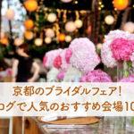 京都のブライダルフェア!ブログで人気のおすすめ会場10選