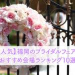 【人気】福岡のブライダルフェア!おすすめ会場ランキング10選