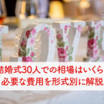 結婚式30人での相場はいくら?必要な費用を形式別に解説