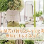結婚式の装花は持ち込みすると高くなる?無料にする方法は?