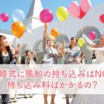 結婚式に風船の持ち込みはNG?持ち込み料はかかるの?