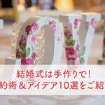 結婚式は手作りで!節約術&アイデア10選をご紹介!