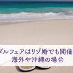 ブライダルフェアはリゾ婚でも開催される?海外や沖縄の場合