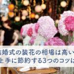 結婚式の装花の相場は高い?上手に節約する3つのコツは