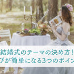 結婚式のテーマの決め方!装花選びが簡単になる3つのポイントとは?