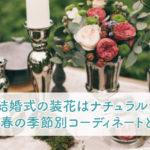 結婚式の装花はナチュラル!秋や春の季節別コーディネートとは?