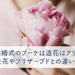 結婚式のブーケは造花はアリ?生花やプリザーブドとの違いも