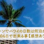 ハネムーンでハワイの日数は何泊が良い?4泊6日で出来る事【感想あり】